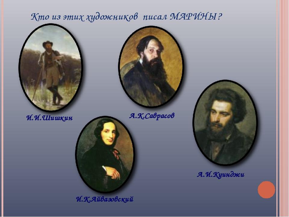 Кто из этих художников писал МАРИНЫ? И.И.Шишкин И.К.Айвазовский А.К.Саврасов...