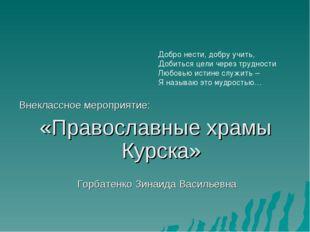 Внеклассное мероприятие: «Православные храмы Курска» Горбатенко Зинаида Васил