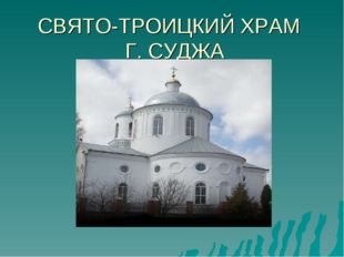 СВЯТО-ТРОИЦКИЙ ХРАМ Г. СУДЖА