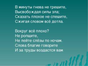 В минуты гнева не грешите, Высвобождая силы зла; Сказать плохое не спешите, С