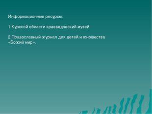Информационные ресурсы: 1.Курской области краеведческий музей. 2.Православный