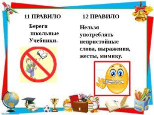11 ПРАВИЛО Береги школьные Учебники. 12 ПРАВИЛО Нельзя употреблять непристой