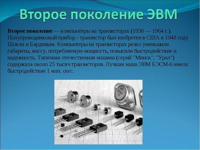 Второе поколение — компьютеры на транзисторах (1956 — 1964 г.). Полупроводник...