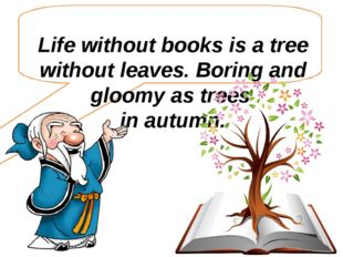 Life without books is a tree without leaves. Boring and gloomy as trees in a