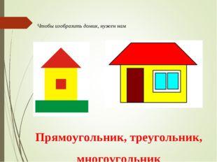 Чтобы изобразить домик, нужен нам Прямоугольник, треугольник, многоугольник