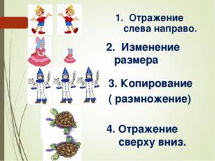 1. Отражение слева направо. 2. Изменение размера Копирование ( размножение) 4