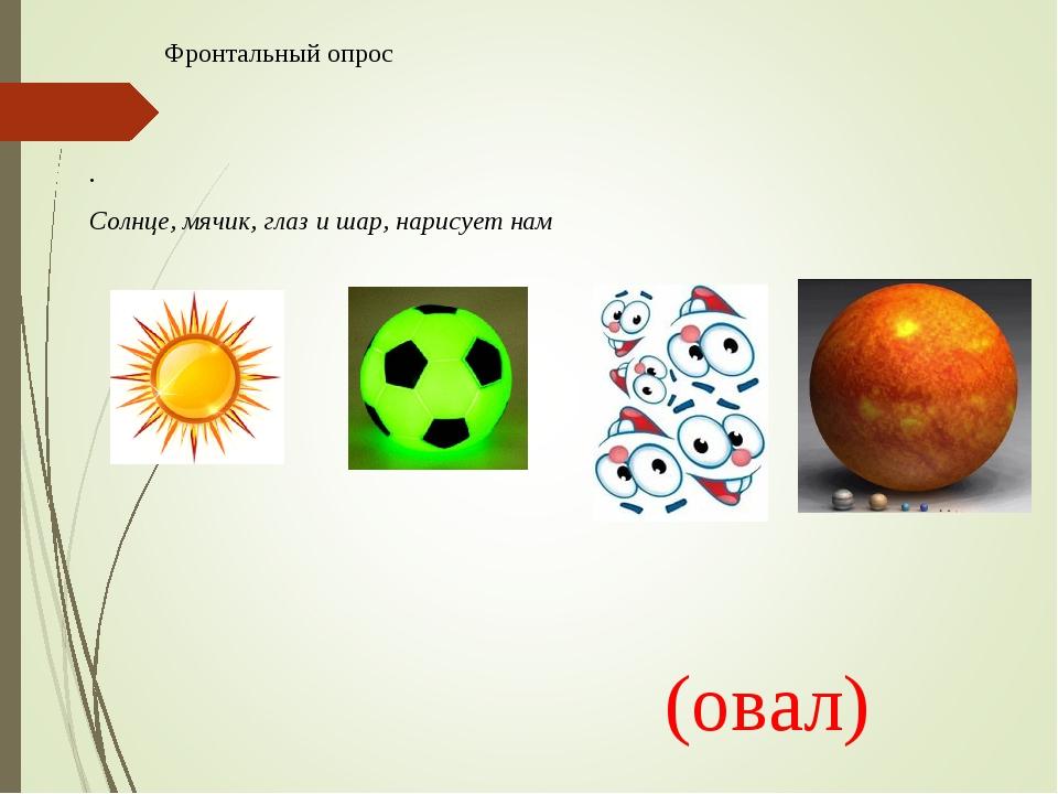 . Солнце, мячик, глаз и шар, нарисует нам Фронтальный опрос (овал)