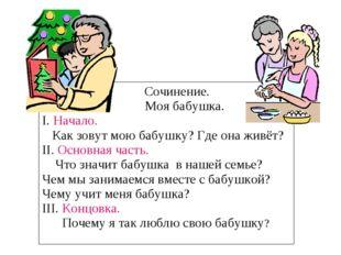 Сочинение. Моя бабушка. I. Начало. Как зовут мою бабушку? Где она живёт? II.
