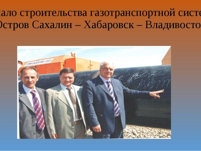 Начало строительства газотранспортной системы «Остров Сахалин – Хабаровск – В...