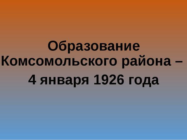 Образование Комсомольского района – 4 января 1926 года
