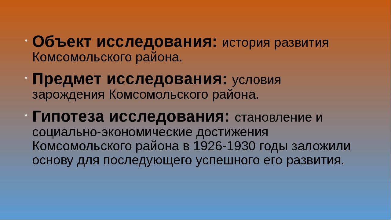 Объект исследования: история развития Комсомольского района. Предмет исследов...