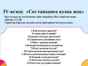 IV-кезең: «Сөз тапқанға қолқа жоқ» Бұл кезеңде әр топ басшысы әріп таңдайды.