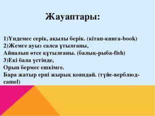 1)Үндемес серік, ақылы берік. (кітап-книга-book) 2)Жемге ауыз салса ұтылғаны,
