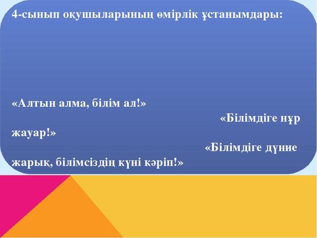 4-сынып оқушыларының өмірлік ұстанымдары: «Алтын алма, білім ал!» «Білімдіге...