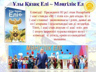 Еліміздің Президенті Нұрсұлтан Назарбаев Қазақстанды «Мәңгілік ел» деп атады.