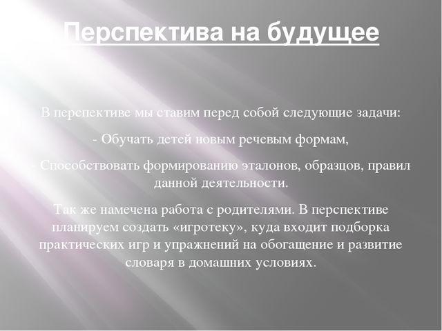 Перспектива на будущее В перспективе мы ставим перед собой следующие задачи:...