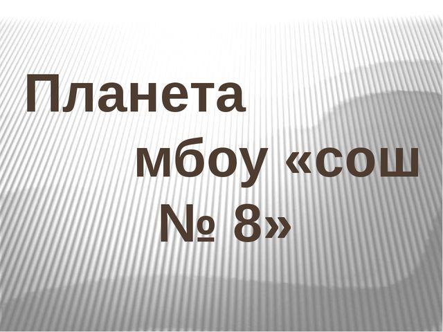 Планета мбоу «сош № 8»
