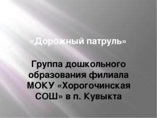 «Дорожный патруль» Группа дошкольного образования филиала МОКУ «Хорогочинска
