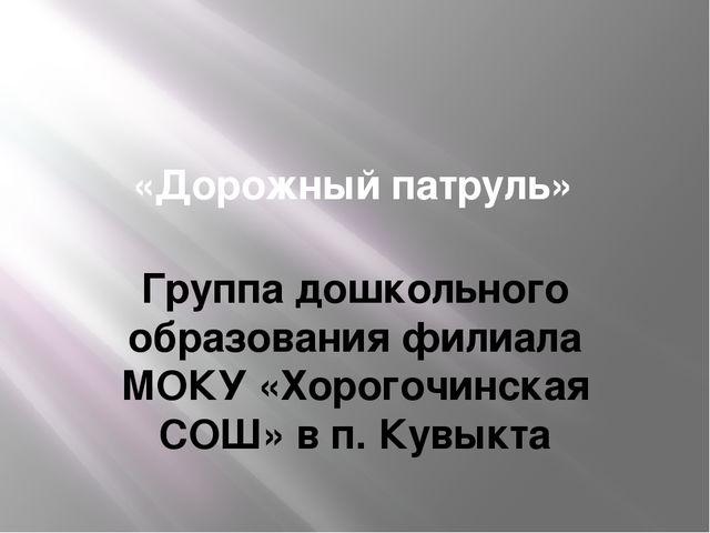 «Дорожный патруль» Группа дошкольного образования филиала МОКУ «Хорогочинска...