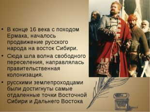 В конце 16 века с походом Ермака, началось продвижение русского народа на вос