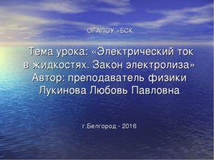 ОГАПОУ «БСК Тема урока: «Электрический ток в жидкостях. Закон электролиза» А