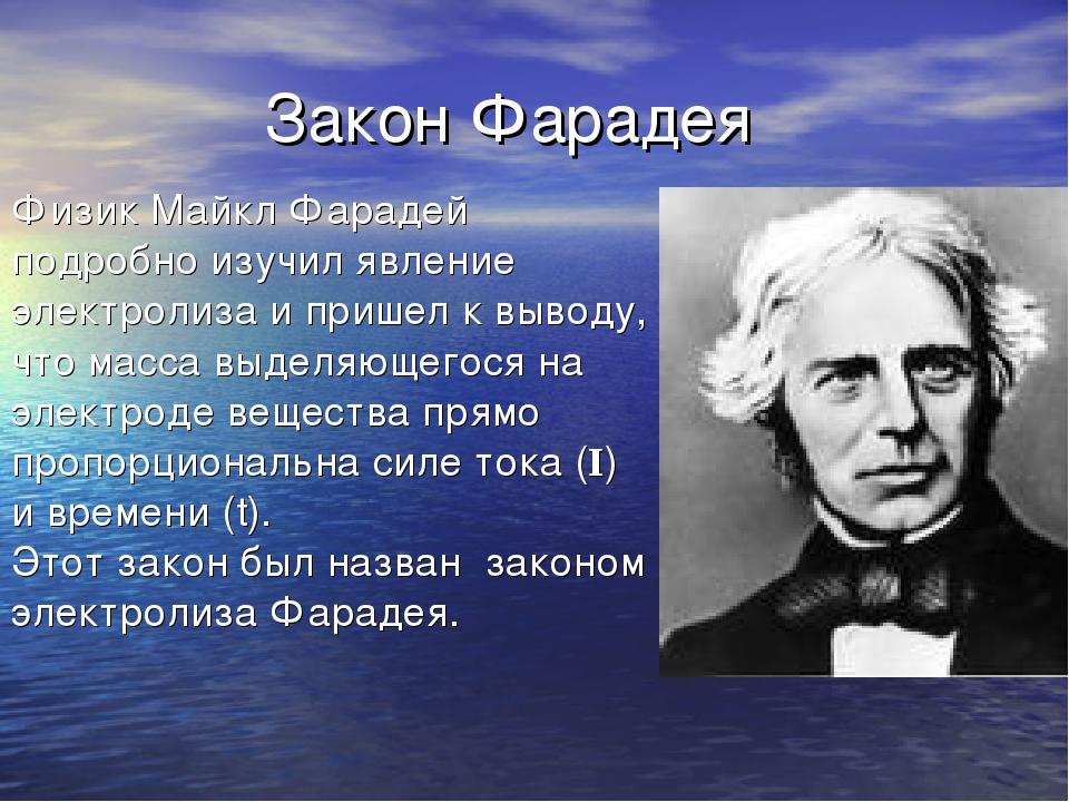 Закон Фарадея Физик Майкл Фарадей подробно изучил явление электролиза и приш...
