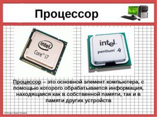 Процессор Процессор – это основной элемент компьютера, с помощью которого об