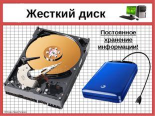 Жесткий диск Постоянное хранение информации! © Фокина Лидия Петровна © Фокин