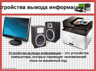 Устройства вывода информации Устройства вывода информации – это устройства к