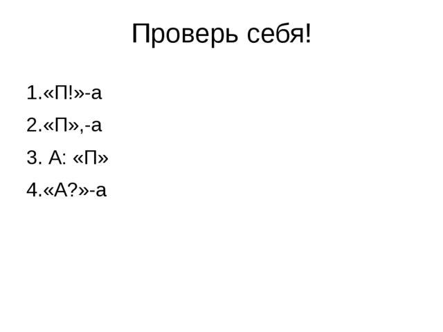 Проверь себя! 1.«П!»-а 2.«П»,-а 3. А: «П» 4.«А?»-а
