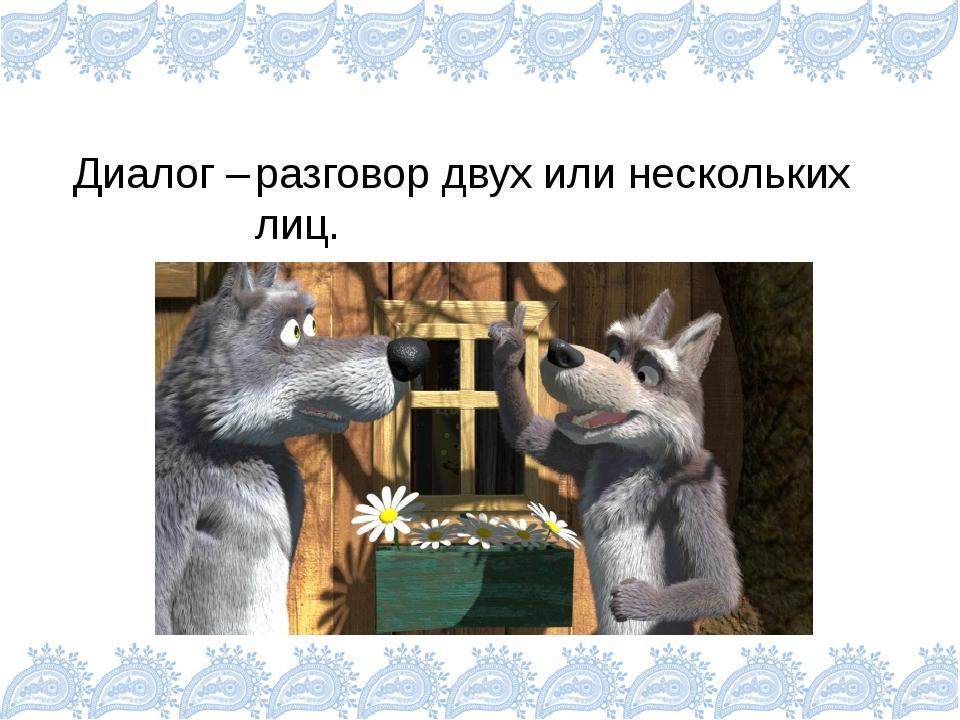 Диалог – разговор двух или нескольких лиц.