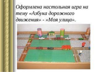 Оформлена настольная игра на тему «Азбука дорожного движения» - «Моя улица».