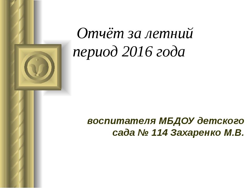 Отчёт за летний период 2016 года воспитателя МБДОУ детского сада № 114 Захар...