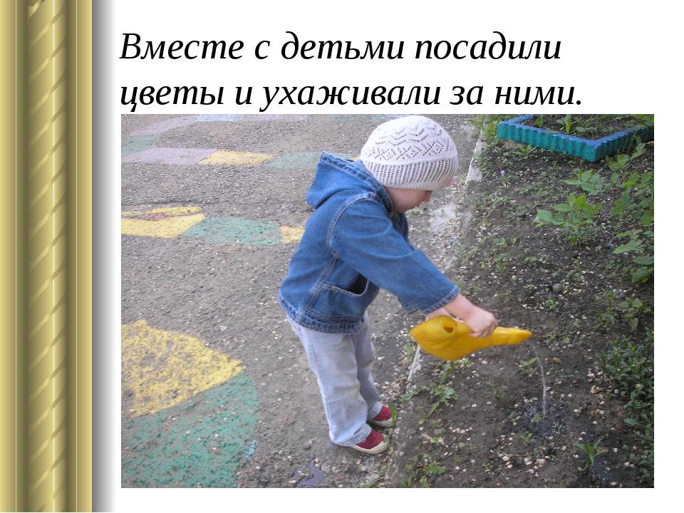Вместе с детьми посадили цветы и ухаживали за ними.