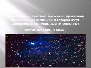 Наша Солнечная система всего лишь крошечная часть огромной вселенной, в котор