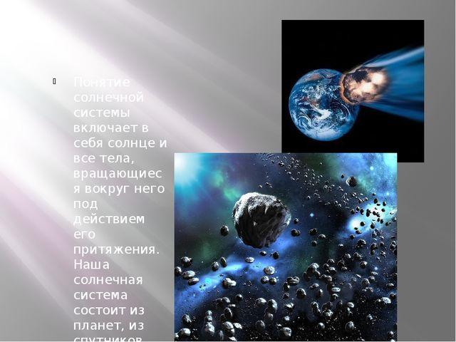 Понятие солнечной системы включает в себя солнце и все тела, вращающиеся вок...