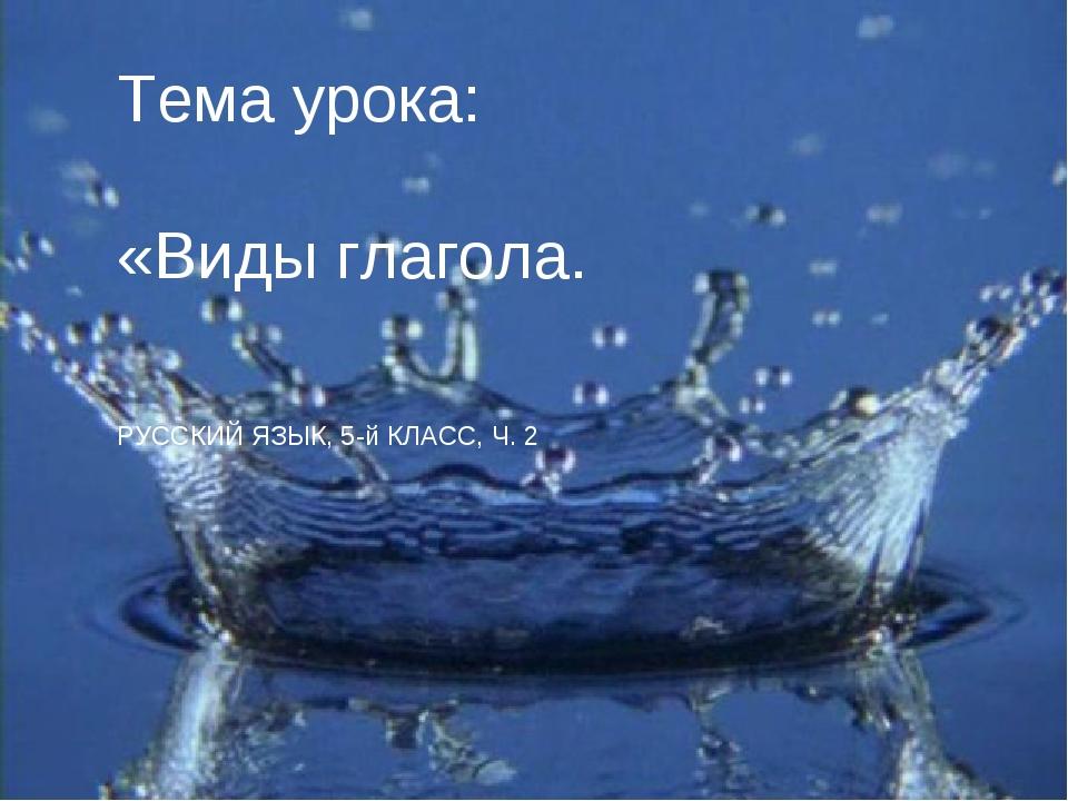 Тема урока: «Виды глагола.  РУССКИЙ ЯЗЫК, 5-й КЛАСС, Ч. 2
