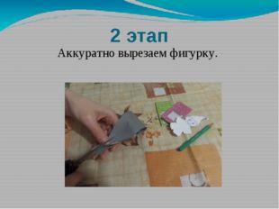 2 этап Аккуратно вырезаем фигурку.