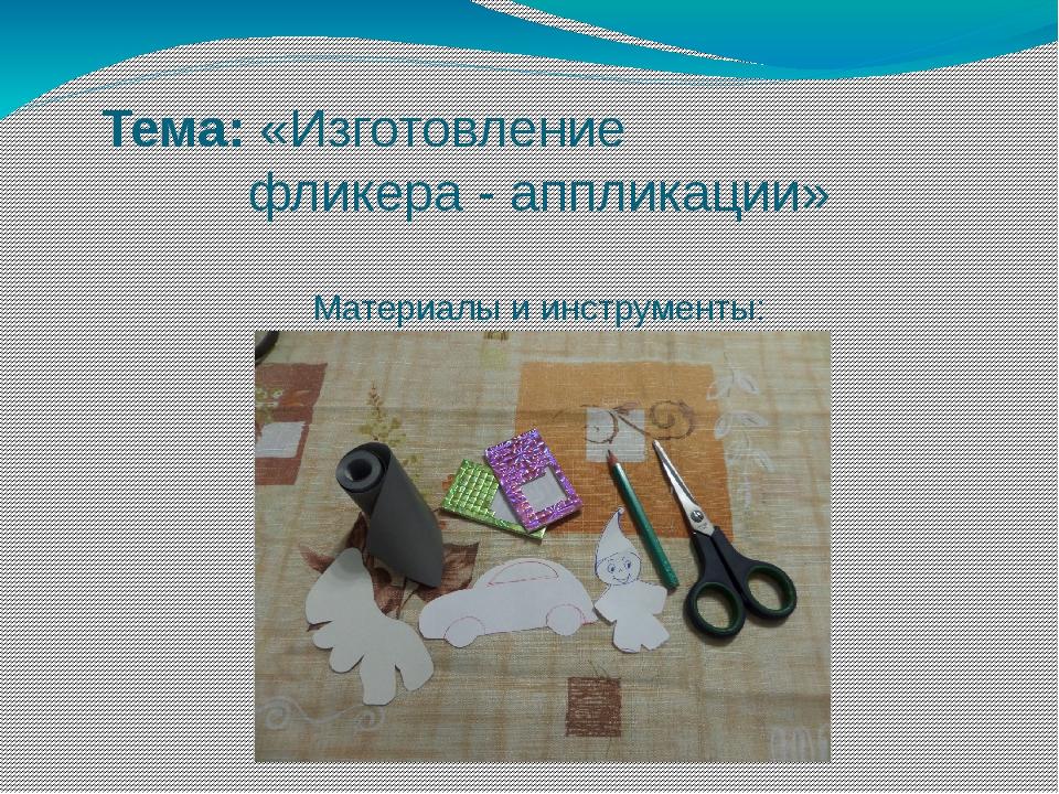 Тема:«Изготовление фликера - аппликации» Материалы и инструменты: