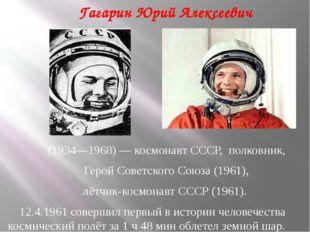 Гагарин Юрий Алексеевич (1934—1968) — космонавт СССР, полковник, Герой Советс