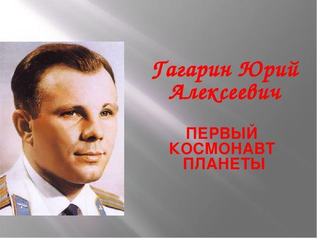 Гагарин Юрий Алексеевич ПЕРВЫЙ КОСМОНАВТ ПЛАНЕТЫ