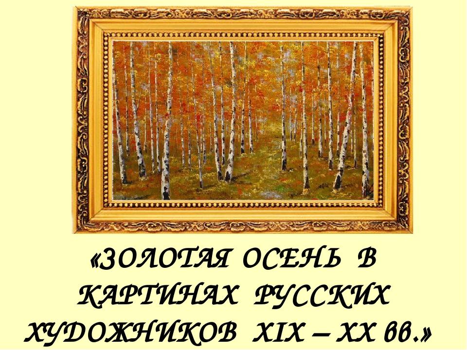 «ЗОЛОТАЯ ОСЕНЬ В КАРТИНАХ РУССКИХ ХУДОЖНИКОВ XIX – XX вв.»