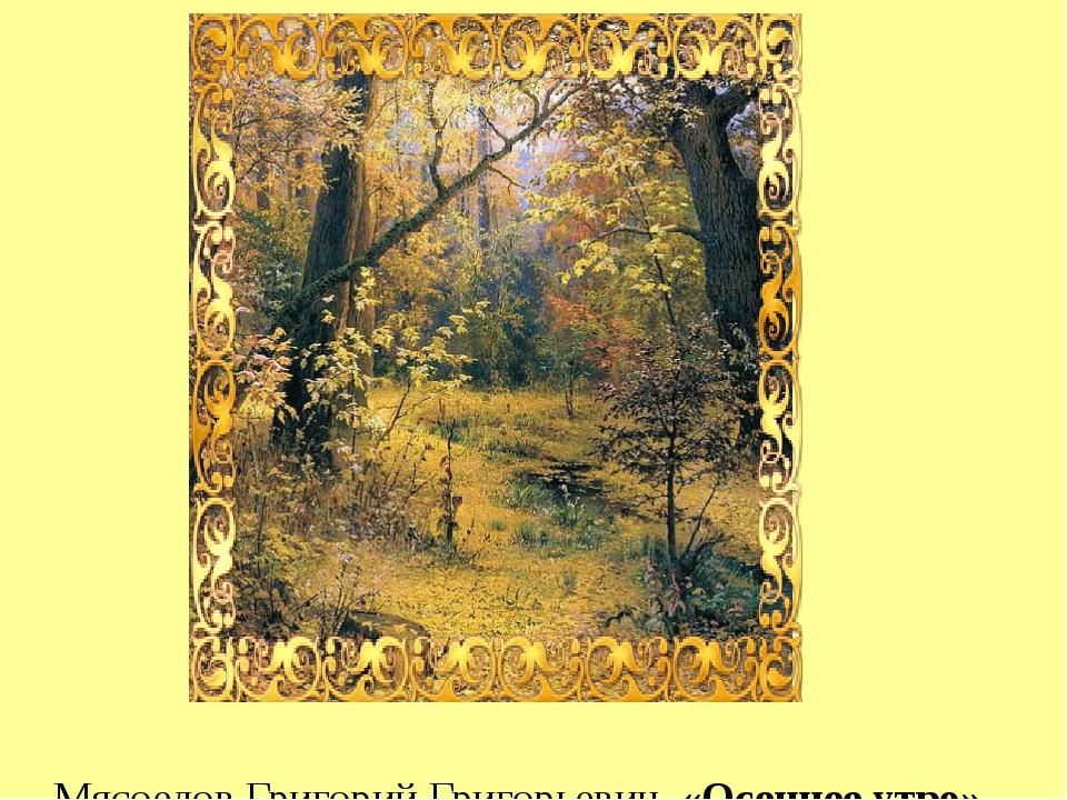 Мясоедов Григорий Григорьевич, «Осеннее утро», 1893 г.