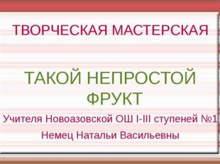 ТВОРЧЕСКАЯ МАСТЕРСКАЯ ТАКОЙ НЕПРОСТОЙ ФРУКТ Учителя Новоазовской ОШ І-ІІІ сту