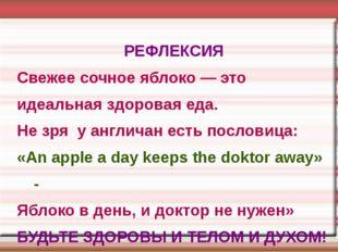 РЕФЛЕКСИЯ Свежее сочное яблоко — это идеальная здоровая еда. Не зря у англича
