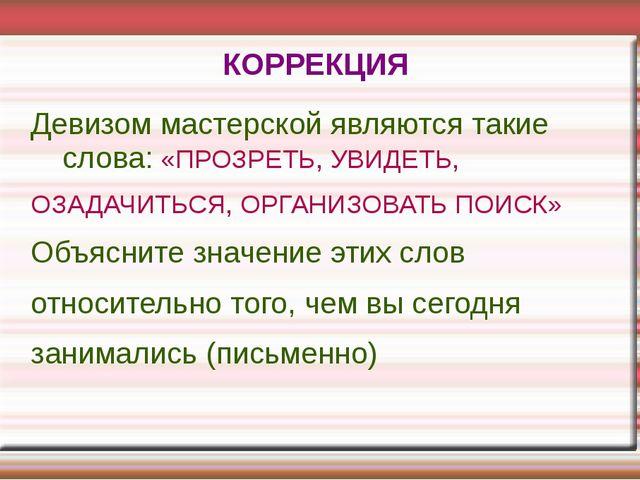 КОРРЕКЦИЯ Девизом мастерской являются такие слова: «ПРОЗРЕТЬ, УВИДЕТЬ, ОЗАДАЧ...