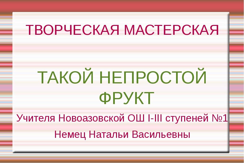 ТВОРЧЕСКАЯ МАСТЕРСКАЯ ТАКОЙ НЕПРОСТОЙ ФРУКТ Учителя Новоазовской ОШ І-ІІІ сту...