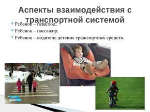 Ребенок – пешеход; Ребенок – пассажир; Ребенок – водитель детских транспортны
