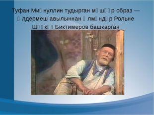 Туфан Миңнуллин тудырган мәшһүр образ — Әлдермеш авылыннан Әлмәндәр Рольне Шә
