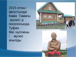 2015 елның августында Кама Тамагы эшчеләр поселогында Туфан Миңнуллиның музе